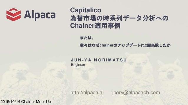 Capitalico 為替市場の時系列データ分析への Chainer適用事例 J U N - Y A N O R I M A T S U Engineer http://alpaca.ai jnory@alpacadb.com 2015/10/...