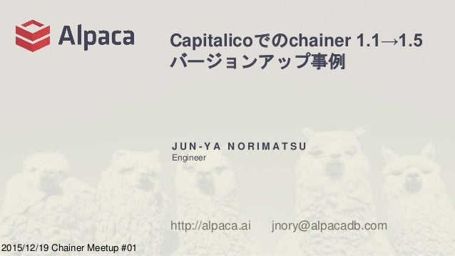 Capitalicoでのchainer 1.1→1.5 バージョンアップ事例 J U N - Y A N O R I M A T S U Engineer http://alpaca.ai jnory@alpacadb.com 2015/12/...