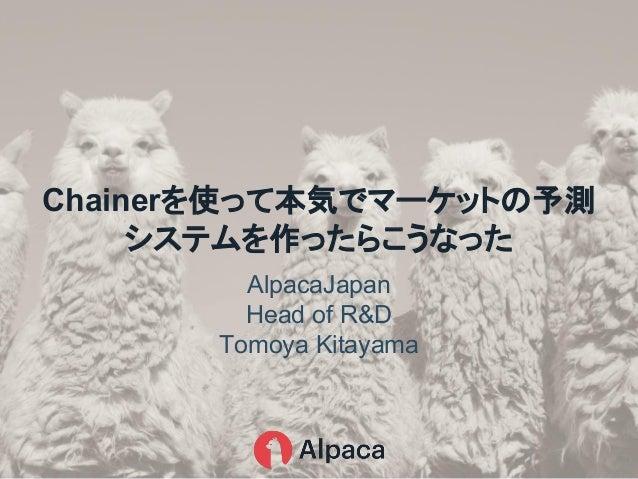 AlpacaJapan Head of R&D Tomoya Kitayama Chainerを使って本気でマーケットの予測 システムを作ったらこうなった