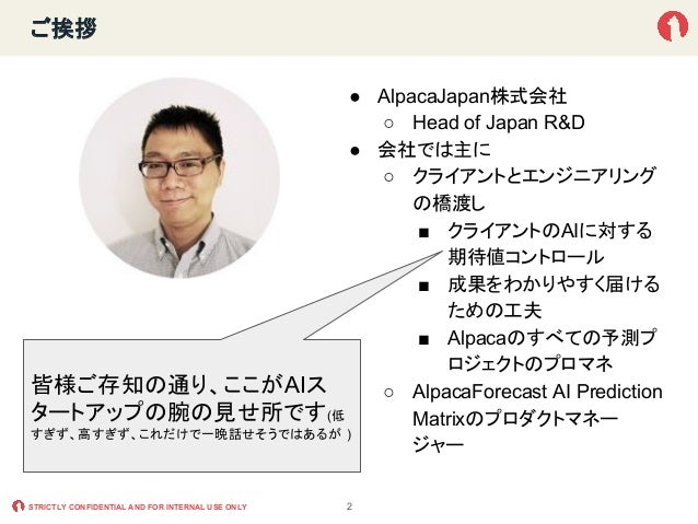 STRICTLY CONFIDENTIAL AND FOR INTERNAL USE ONLY ご挨拶 ● AlpacaJapan株式会社 ○ Head of Japan R&D ● 会社では主に ○ クライアントとエンジニアリング の橋渡し ...