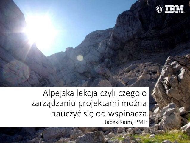 Alpejska lekcja czyli czego o zarządzaniu projektami można nauczyć się od wspinacza Jacek Kaim, PMP