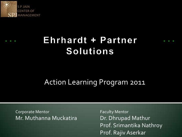 S P JAIN <br />CENTER OF MANAGEMENT<br />Ehrhardt + Partner Solutions<br />Action Learning Program 2011<br />Corporate Men...
