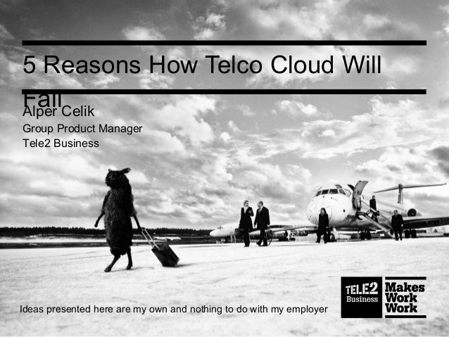 5 Reasons How Telco Cloud WillFailAlper CelikGroup Product ManagerTele2 BusinessIdeas presented here are my own and nothin...