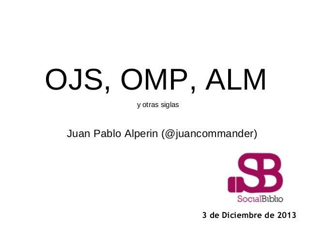 OJS, OMP, ALM y otras siglas  Juan Pablo Alperin (@juancommander)  3 de Diciembre de 2013