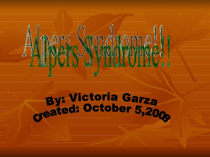 Alpers Syndrome!! By: Victoria Garza Created: October 5,2008