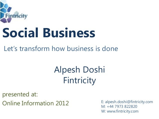 Social Business Let's transform how business is done Alpesh Doshi Fintricity E: alpesh.doshi@fintricity.com M: +44 7973 82...