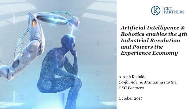 Alpesh Kadakia Co-founder & Managing Partner CKC Partners October 2017 Artificial Intelligence & Robotics enables the 4th ...