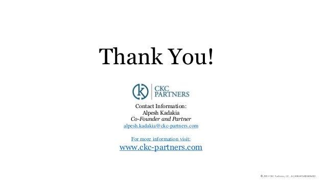Thank You! Contact Information: Alpesh Kadakia Co-Founder and Partner alpesh.kadakia@ckc-partners.com For more information...