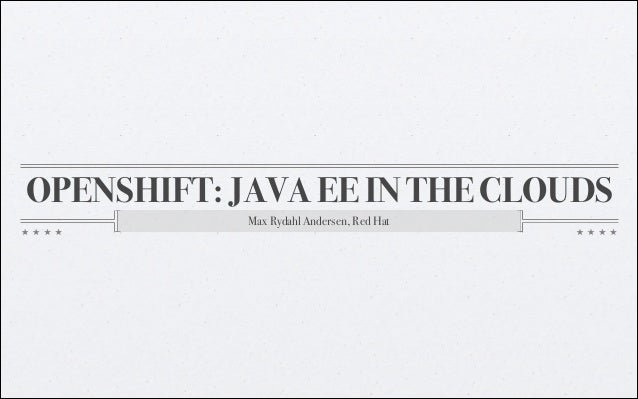 OPENSHIFT: JAVA EE IN THE CLOUDS Max Rydahl Andersen, Red Hat