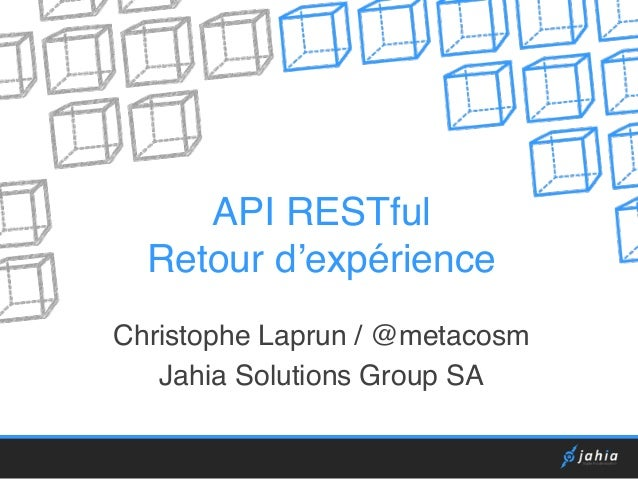 API RESTful  Retour d'expérience  Christophe Laprun / @metacosm  Jahia Solutions Group SA