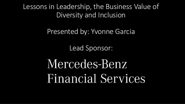 ... Mercedes Benz Financial Services. Lessons In Leadership, The Business  Value Of Diversity And Inclusion Presented By: Yvonne Garcia ...