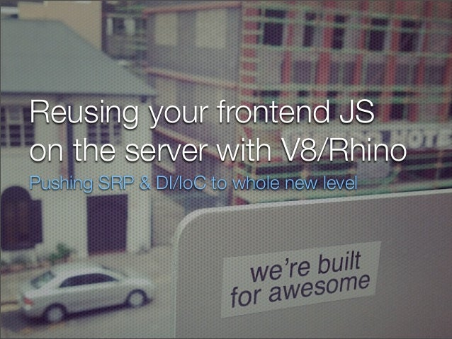 Reusing your frontend JSon the server with V8/RhinoPushing SRP & DI/IoC to whole new level