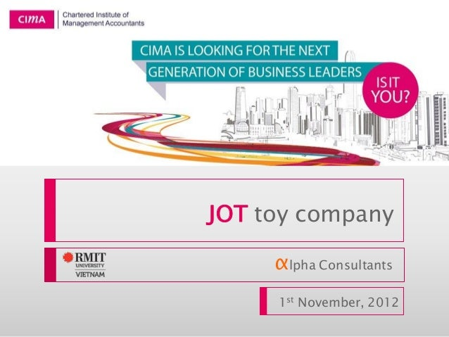 JOT toy company αlpha Consultants 1st November, 2012 CIMA Global Business Challenge 2013