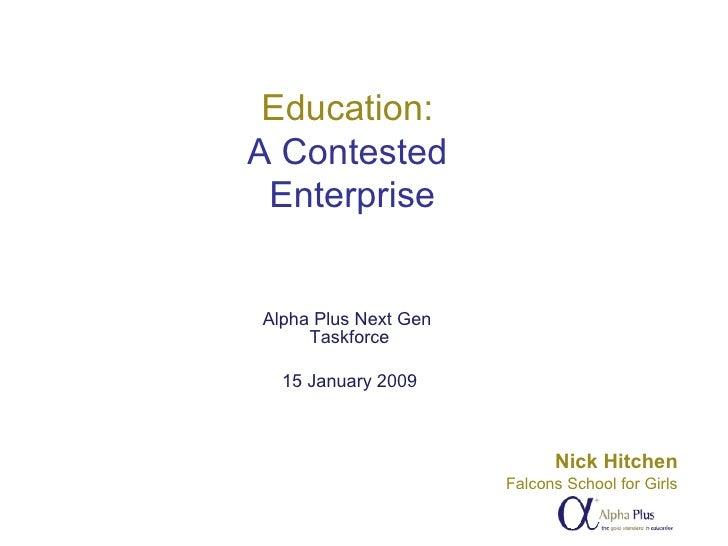 Education:  A Contested  Enterprise Alpha Plus Next Gen  Taskforce 15 January 2009 Nick Hitchen Falcons School for Girls