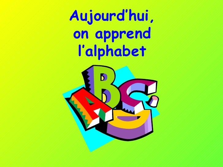 Aujourd'hui,  on apprend  l'alphabet