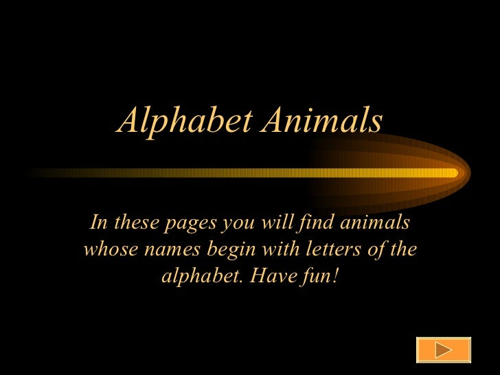 Alphabet AnimalsIn these pages you will find animalswhose names begin with letters of the        alphabet. Have fun!