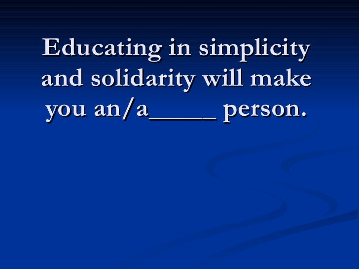 Educating in simplicity and solidarity will make you an/a_____ person.