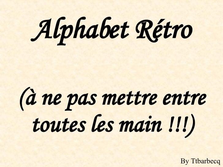 Alphabet Rétro (à ne pas mettre entre toutes les main !!!) By Ttbarbecq