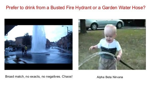 Prefer to drink from a Busted Fire Hydrant or a Garden Water Hose?  Broad match, no exacts, no negatives. Chaos!  Alpha Be...