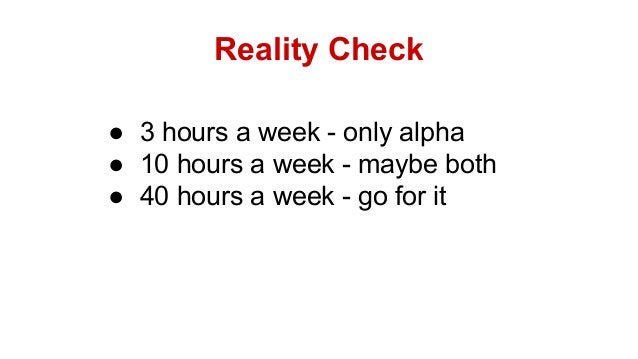 Reality Check ● 3 hours a week - only alpha ● 10 hours a week - maybe both ● 40 hours a week - go for it