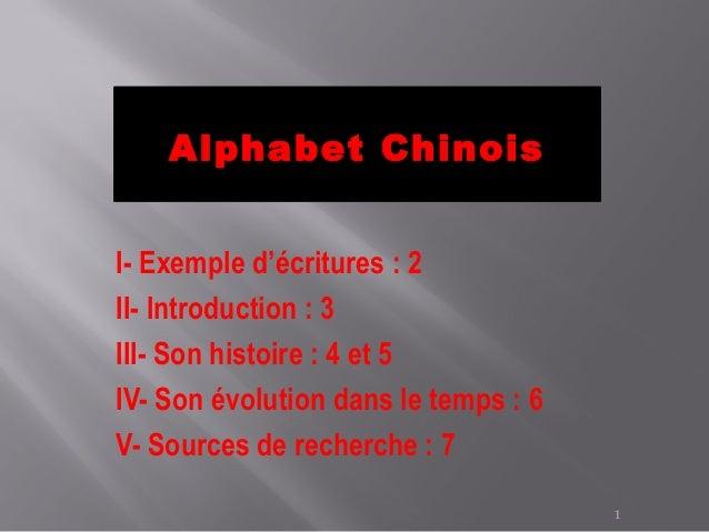 Alphabet ChinoisI- Exemple d'écritures : 2II- Introduction : 3III- Son histoire : 4 et 5IV- Son évolution dans le temps : ...