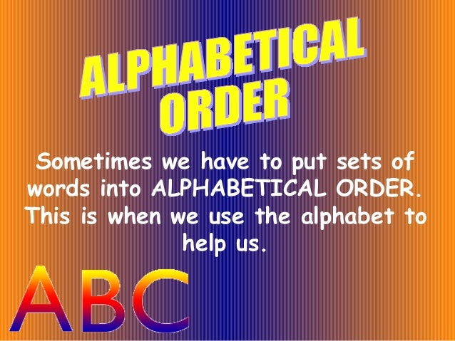 Sometimes we have to put sets of words into ALPHABETICAL ORDER. This is when we use the alphabet to help us.