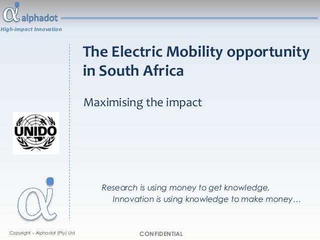 High-impact Innovation CONFIDENTIALCopyright – Alphadot (Pty) Ltd The Electric Mobility opportunity in South Africa Maximi...