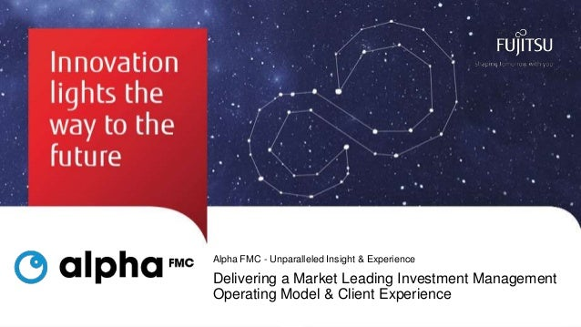Alpha FMC - Unparalleled Insight & Experience  Delivering a Market Leading Investment Management Operating Model & Client ...