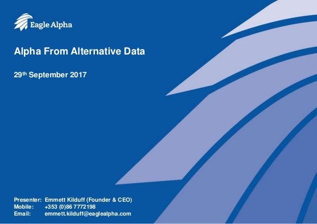 Alpha From Alternative Data 29th September 2017 Presenter: Emmett Kilduff (Founder & CEO) Mobile: +353 (0)86 7772198 Email...