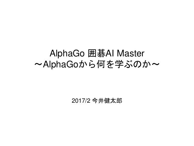 AlphaGo 囲碁AI Master 〜AlphaGoから何を学ぶのか〜 2017/2 今井健太郎