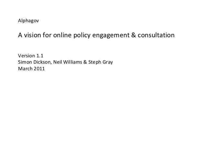 Alphagov A vision for online policy engagement & consultation Version 1.1 Simon Dickson, Neil Williams & Steph Gray March ...