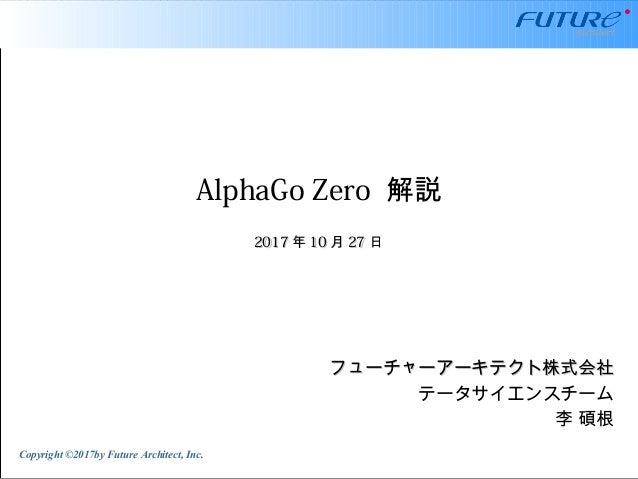 Copyright ©2017by Future Architect, Inc. AlphaGo Zero 解説 フューチャーアーキテクト株式会社フューチャーアーキテクト株式会社 テータサイエンスチーム 李 碩根 20172017 年年 101...