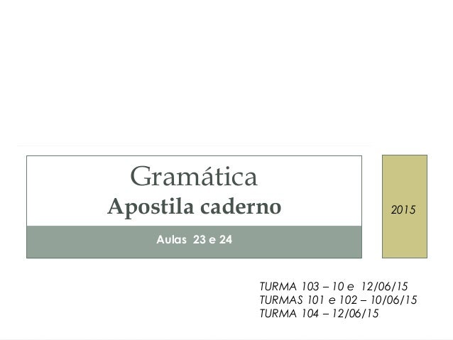 Aulas 23 e 24 Gramática Apostila caderno 2015 TURMA 103 – 10 e 12/06/15 TURMAS 101 e 102 – 10/06/15 TURMA 104 – 12/06/15