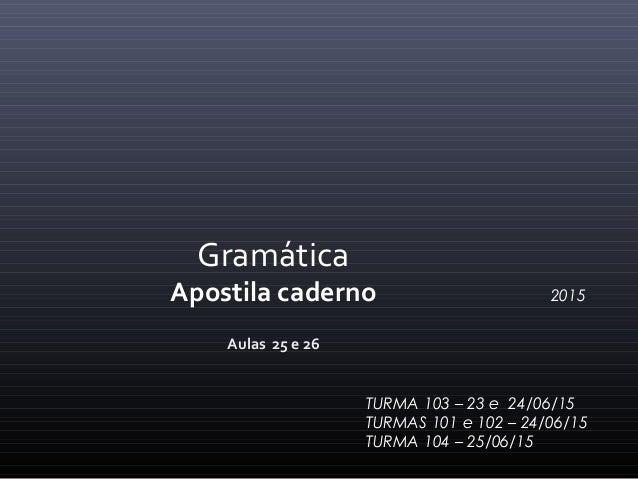 Aulas 25 e 26 Gramática Apostila caderno 2015 TURMA 103 – 23 e 24/06/15 TURMAS 101 e 102 – 24/06/15 TURMA 104 – 25/06/15