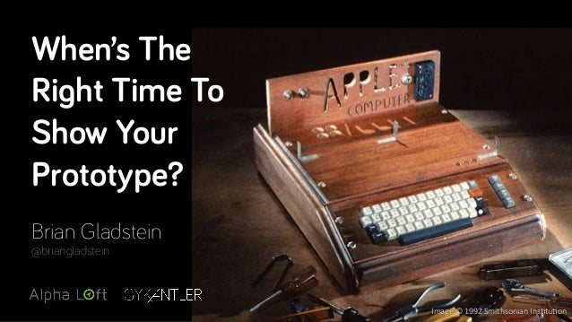 When's The Right Time To Show Your Prototype? Brian Gladstein @briangladstein Image&©&1992&Smithsonian&Ins2tu2on&