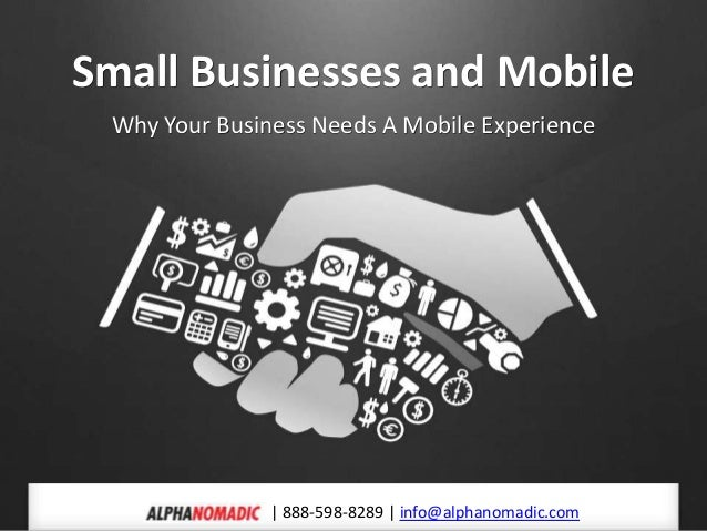 Small Businesses and MobileWhy Your Business Needs A Mobile Experience  888-598-8289   info@alphanomadic.com