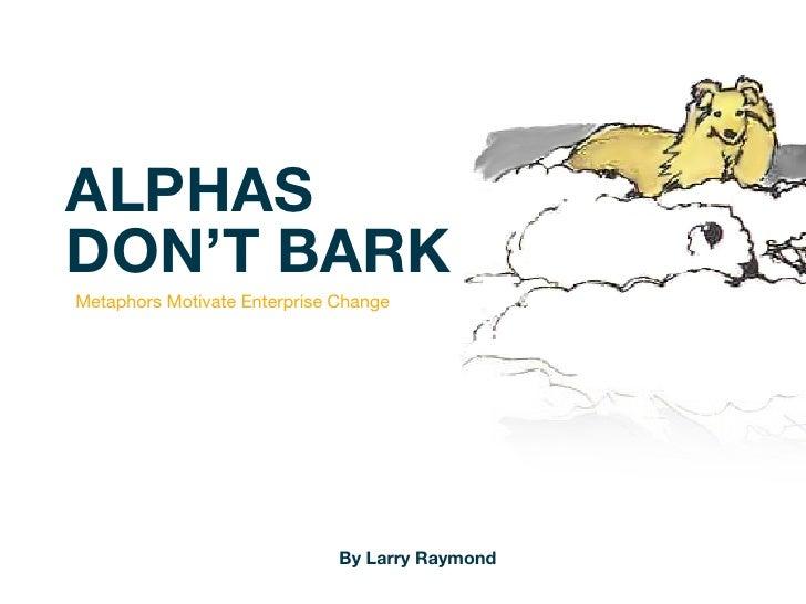 ALPHASDON'T BARKMetaphors Motivate Enterprise Change                              By Larry Raymond