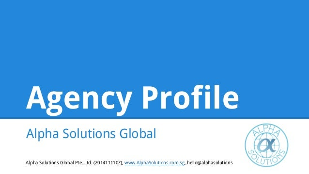 Agency Profile Alpha Solutions Global Alpha Solutions Global Pte. Ltd. (201411110Z), www.AlphaSolutions.com.sg, hello@alph...