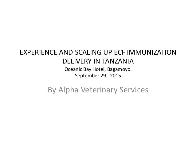 EXPERIENCE AND SCALING UP ECF IMMUNIZATION DELIVERY IN TANZANIA Oceanic Bay Hotel, Bagamoyo. September 29, 2015 By Alpha V...