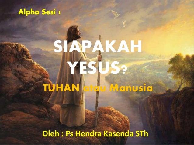 SIAPAKAH YESUS? TUHAN atau Manusia Oleh : Ps Hendra Kasenda STh Alpha Sesi 1