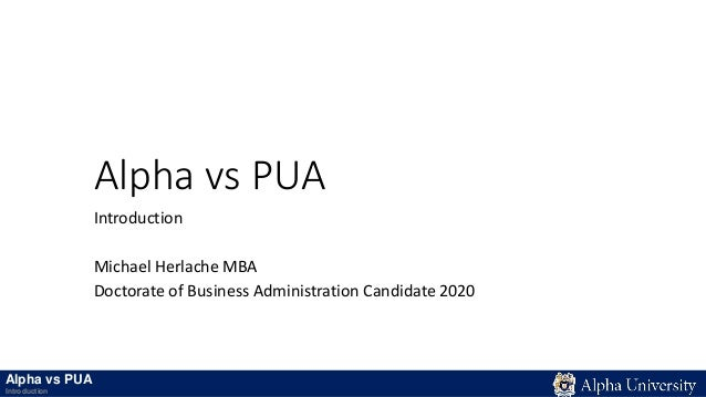 Alpha vs PUA Introduction Michael Herlache MBA Doctorate of Business Administration Candidate 2020 Alpha vs PUA Introducti...