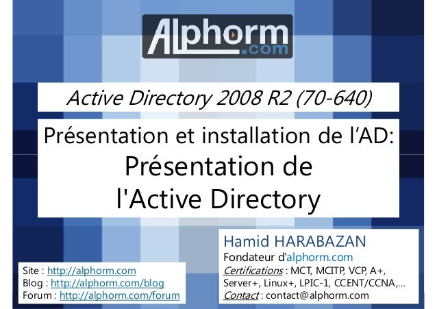 Active Directory 2008 R2 (70-640)  Présentation et installation de l'AD:  Présentation de l'Active Directory Hamid HARABAZ...