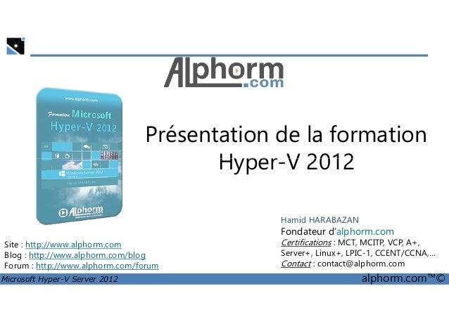 Présentation de la formation  Hyper-V 2012  Site : http://www.alphorm.com  Blog : http://www.alphorm.com/blog  Forum : htt...