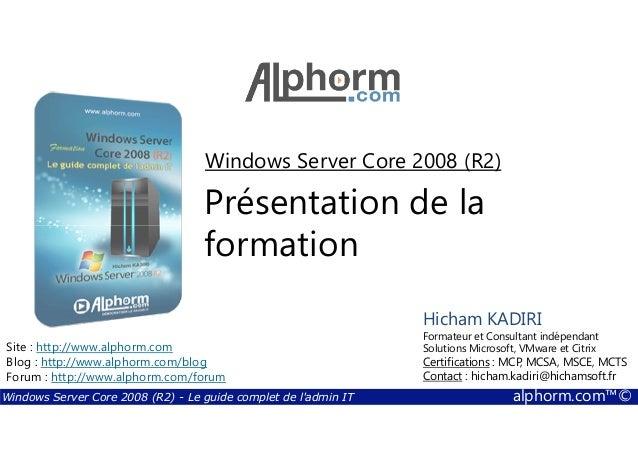 Windows Server Core 2008 (R2)  Présentation de la  formation  Hicham KADIRI  Formateur et Consultant indépendant  Solution...