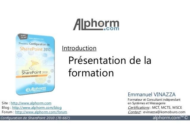 Présentation de la formation Introduction Configuration de SharePoint 2010 (70-667) alphorm.com™© formation Site : http://...