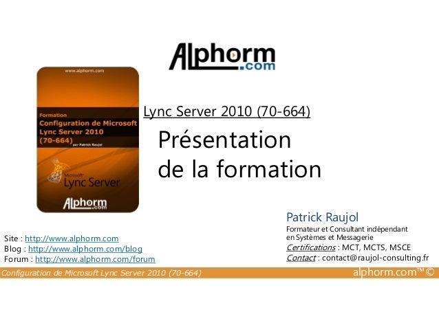 Lync Server 2010 (70-664)  Présentation de la formation Patrick Raujol Site : http://www.alphorm.com Blog : http://www.alp...