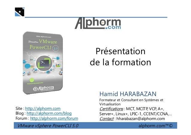 Présentation de la formation VMware vSphere PowerCLI 5.0 alphorm.com™© Hamid HARABAZAN Formateur et Consultant en Systèmes...