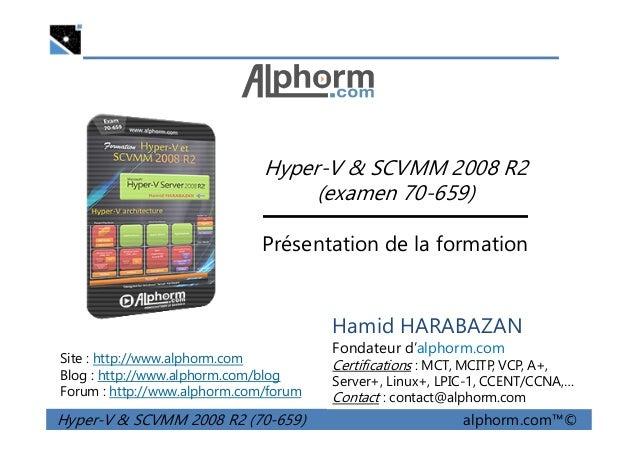 Hyper-V & SCVMM 2008 R2 (examen 70-659) Hyper-V & SCVMM 2008 R2 (70-659) alphorm.com™© Présentation de la formation Site :...