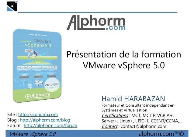 Présentation de la formation VMware vSphere 5.0 VMware vSphere 5.0 alphorm.com™© Hamid HARABAZAN Formateur et Consultant i...