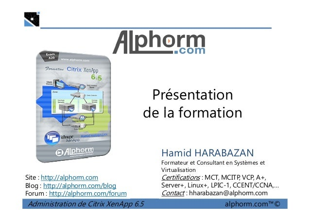 Présentation de la formation Administration de Citrix XenApp 6.5 alphorm.com™© Hamid HARABAZAN Formateur et Consultant en ...